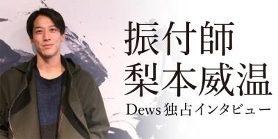 Dews独占インタビュー 振付師 梨本威温